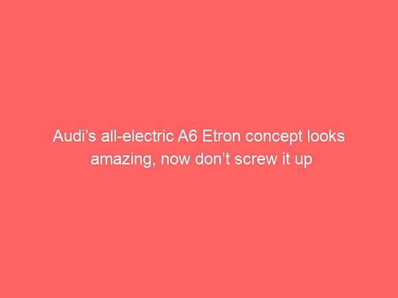audis all electric a6 etron concept looks amazing now dont screw it up 3787