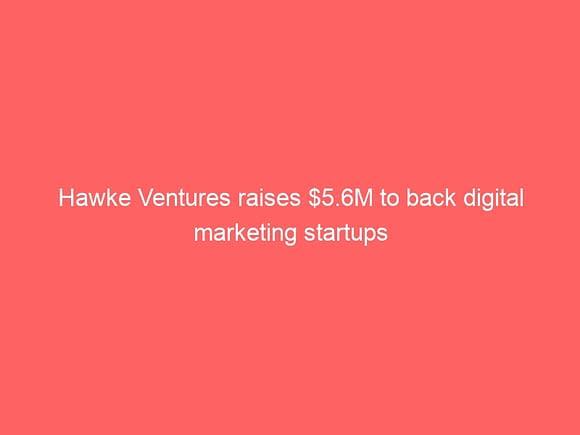 hawke ventures raises 5 6m to back digital marketing startups 3854