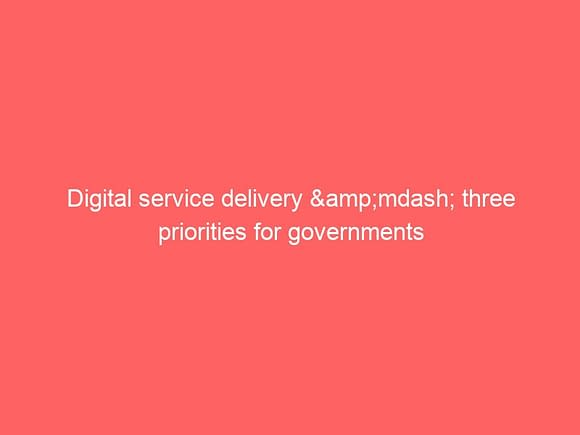 digital service delivery mdash three priorities for governments 3719