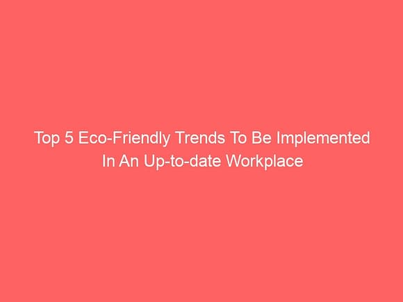 top 5 eco friendly trends to be implemented in an up to date workplace 3931