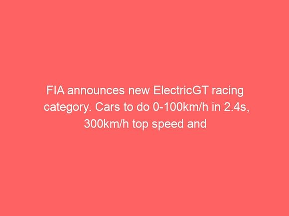 fia announces new electricgt racing category cars to do 0 100km h in 2 4s 300km h top speed and 700kw fast charging 3778