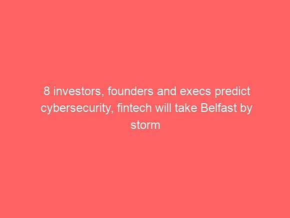 8 investors founders and execs predict cybersecurity fintech will take belfast by storm 3837