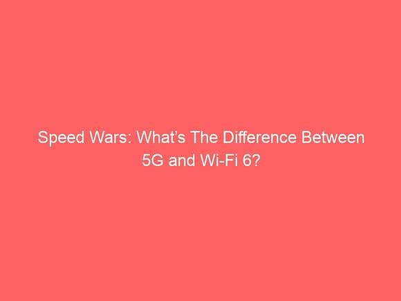 speed wars whats the difference between 5g and wi fi 6 3928