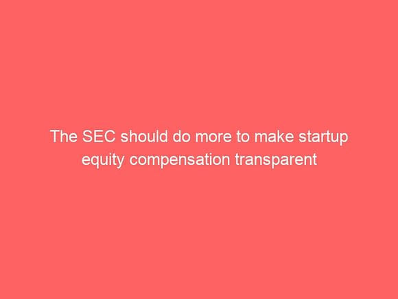 the sec should do more to make startup equity compensation transparent 3824