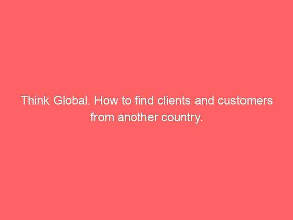 think global how to find clients and customers from another country 3769